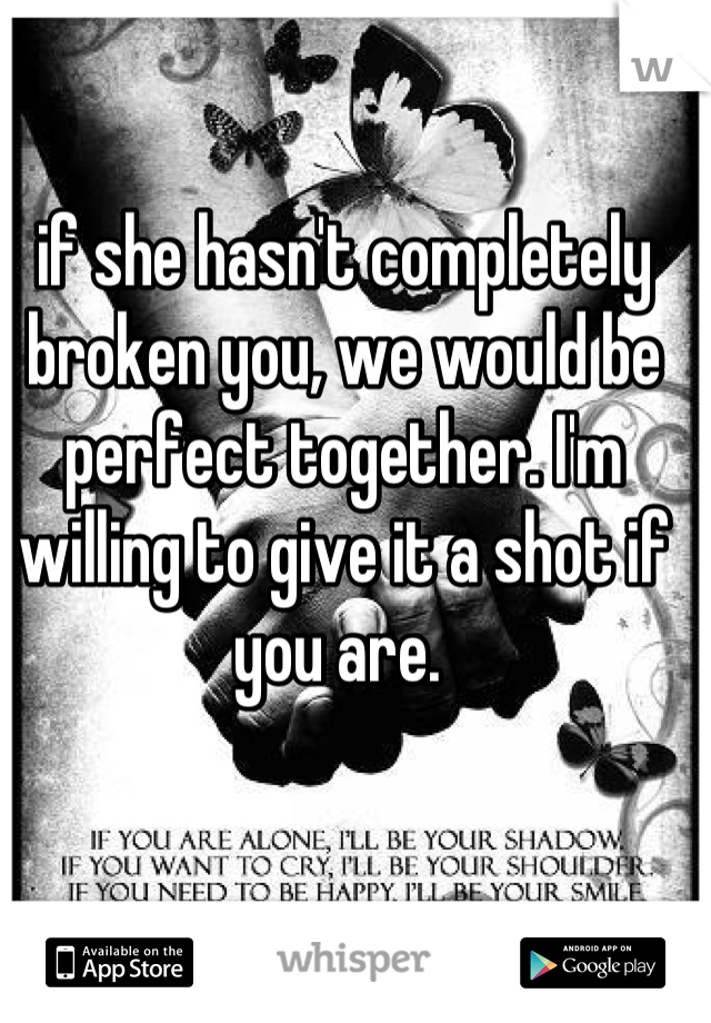 if she hasn't completely broken you, we would be perfect together. I'm willing to give it a shot if you are.
