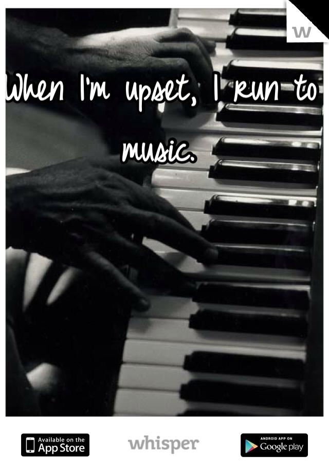 When I'm upset, I run to music.