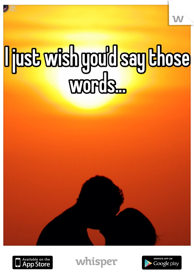 I just wish you'd say those words...