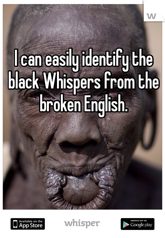 I can easily identify the black Whispers from the broken English.