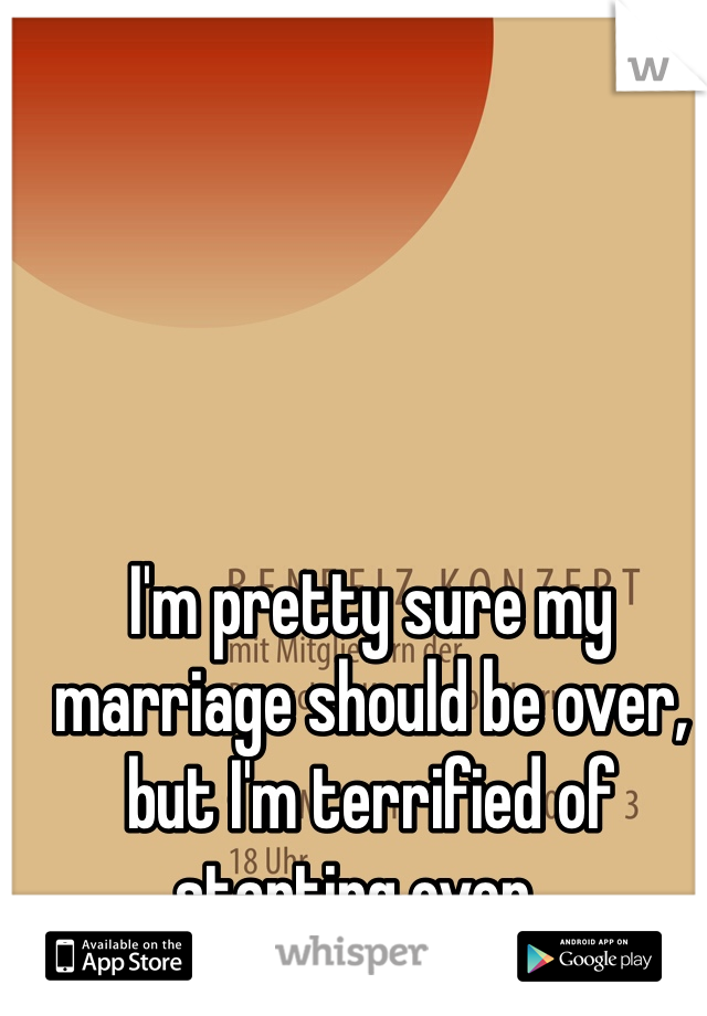 I'm pretty sure my marriage should be over, but I'm terrified of starting over...