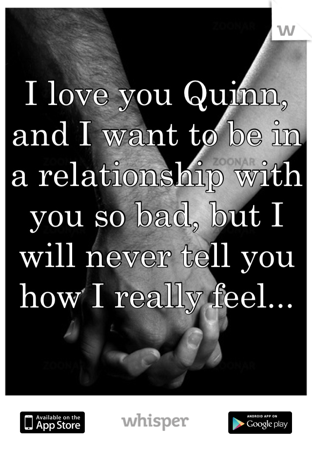 I love you Quinn, and I want to be in a relationship with you so bad, but I will never tell you how I really feel...