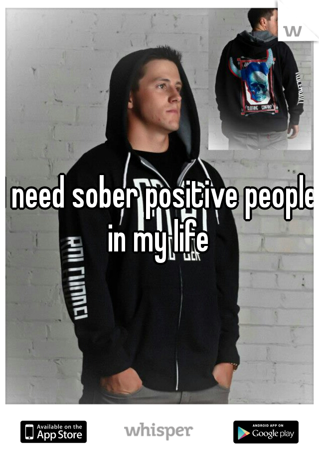 I need sober positive people in my life
