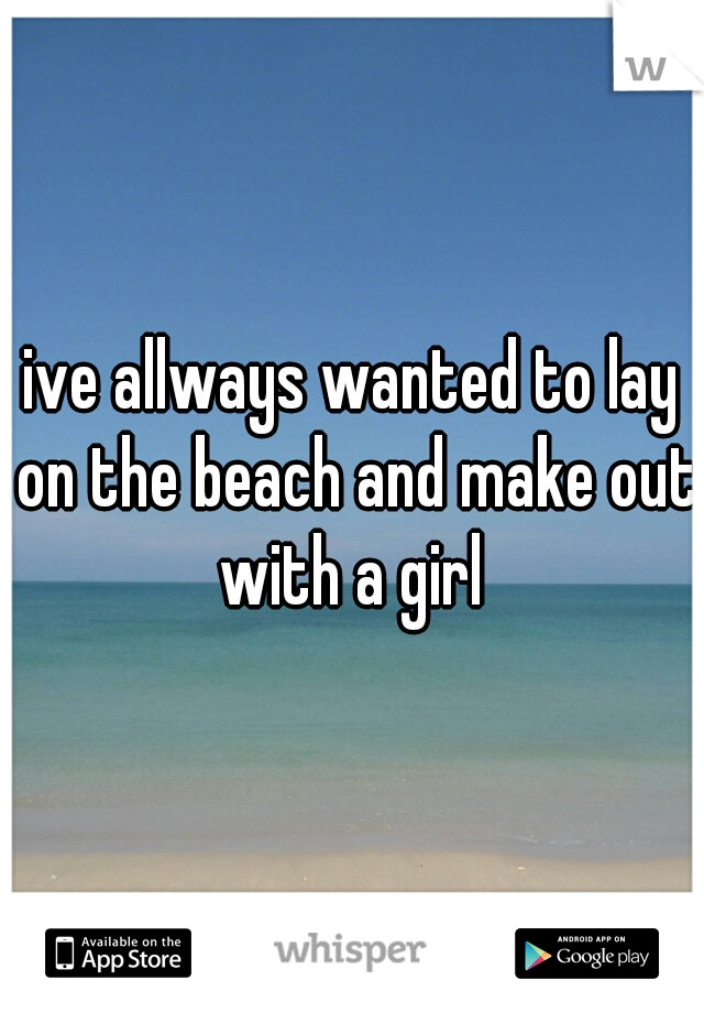 ive allways wanted to lay on the beach and make out with a girl