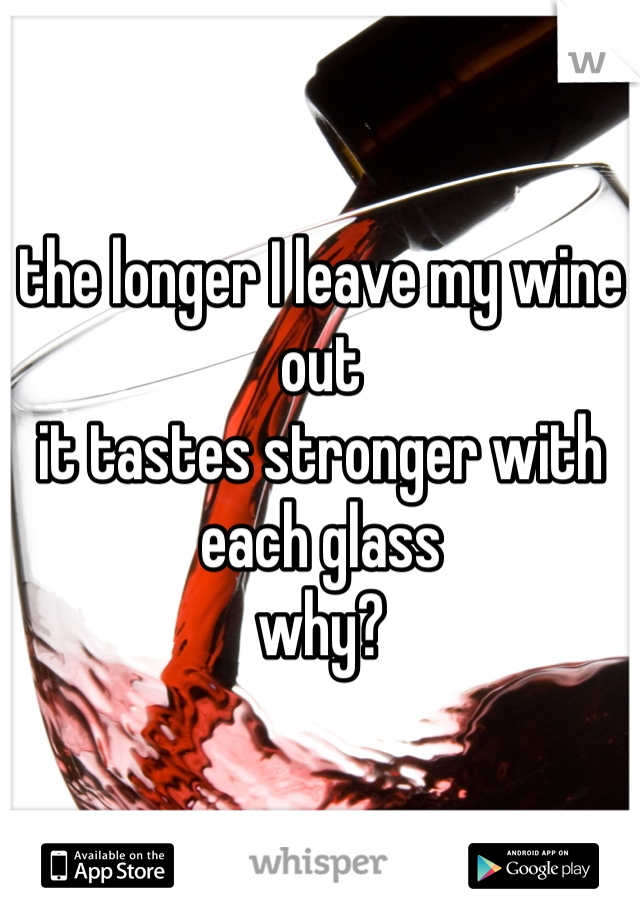 the longer I leave my wine out  it tastes stronger with each glass why?