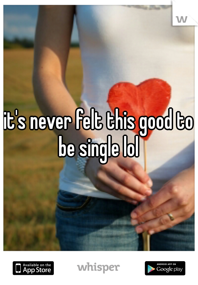 it's never felt this good to be single lol