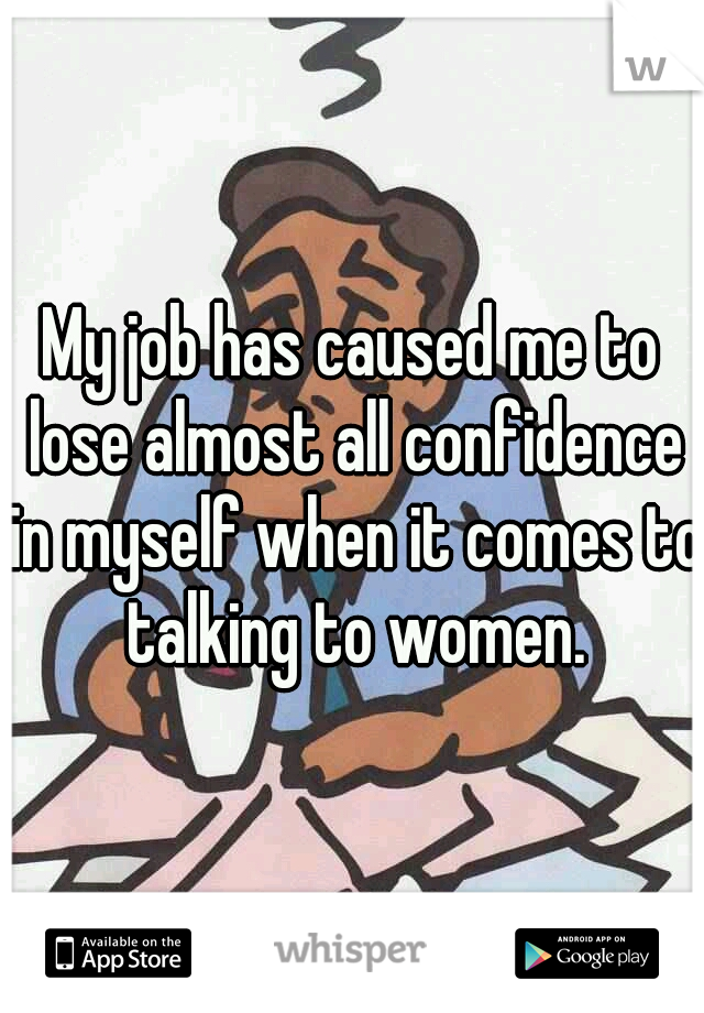 My job has caused me to lose almost all confidence in myself when it comes to talking to women.