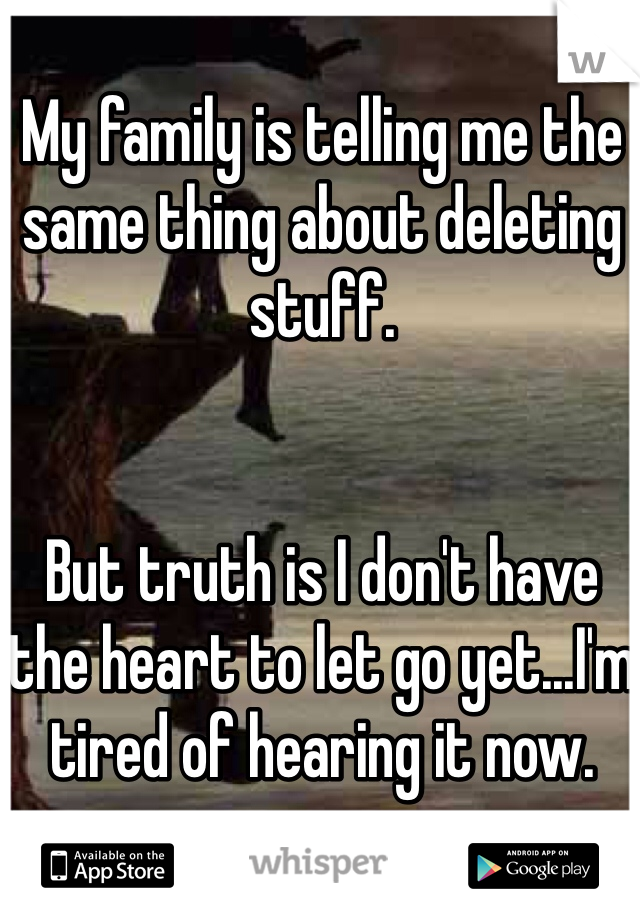 My family is telling me the same thing about deleting stuff.   But truth is I don't have the heart to let go yet...I'm tired of hearing it now.