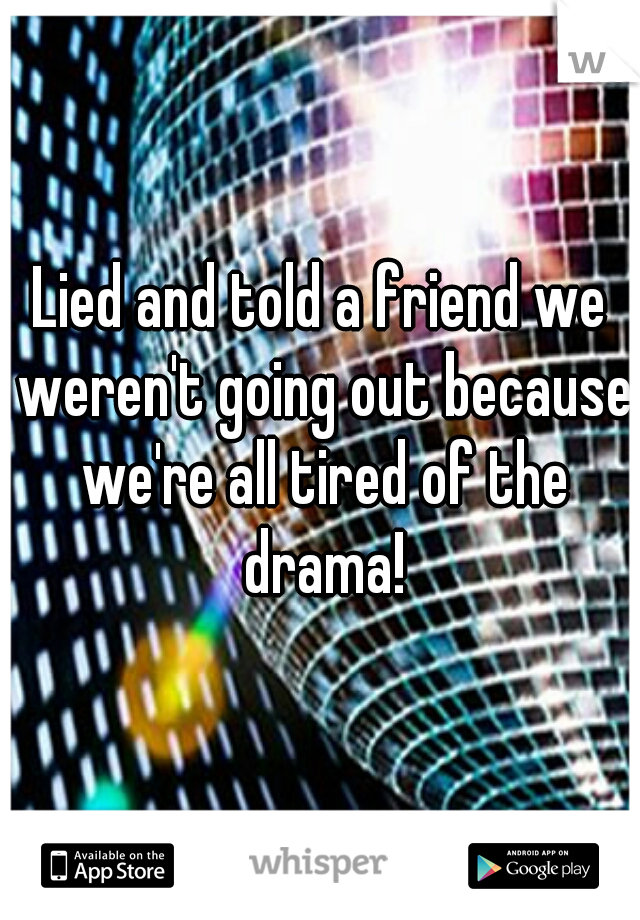 Lied and told a friend we weren't going out because we're all tired of the drama!