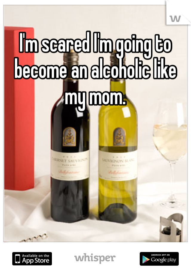 I'm scared I'm going to become an alcoholic like my mom.