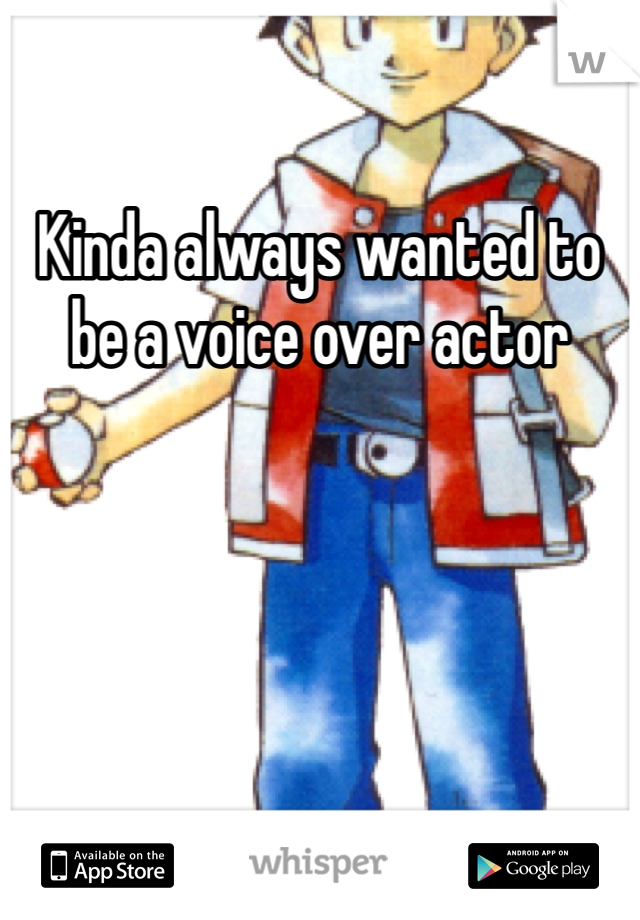 Kinda always wanted to be a voice over actor