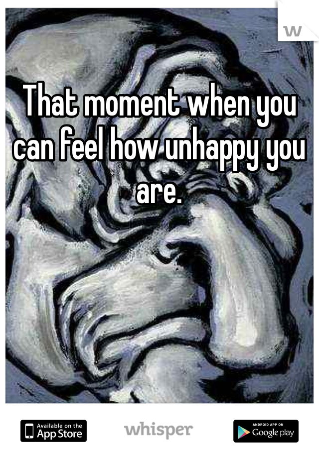 That moment when you can feel how unhappy you are.