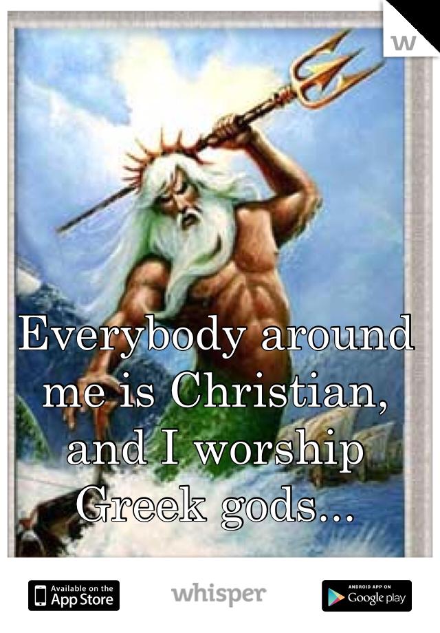 Everybody around me is Christian, and I worship Greek gods...