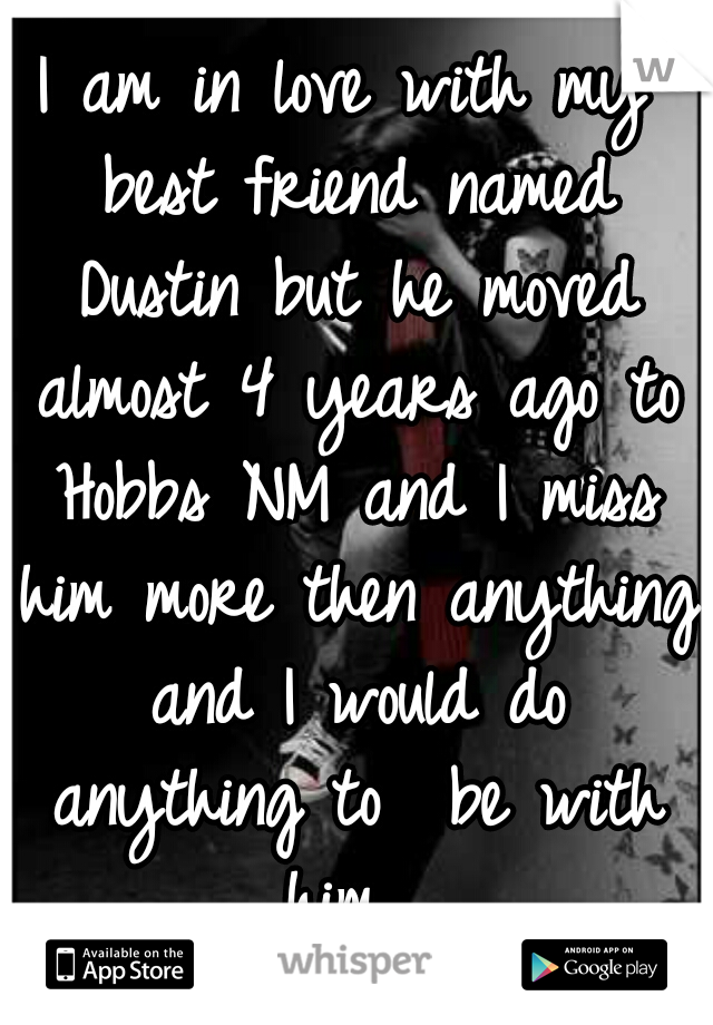 I am in love with my best friend named Dustin but he moved almost 4 years ago to Hobbs NM and I miss him more then anything and I would do anything to  be with him.
