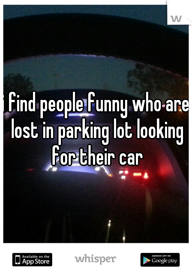 i find people funny who are lost in parking lot looking for their car