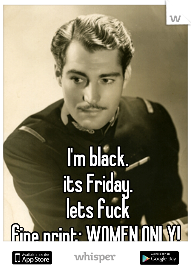I'm black. its Friday. lets fuck       fine print: WOMEN ONLY!