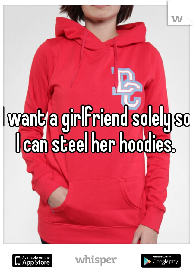 I want a girlfriend solely so I can steel her hoodies.