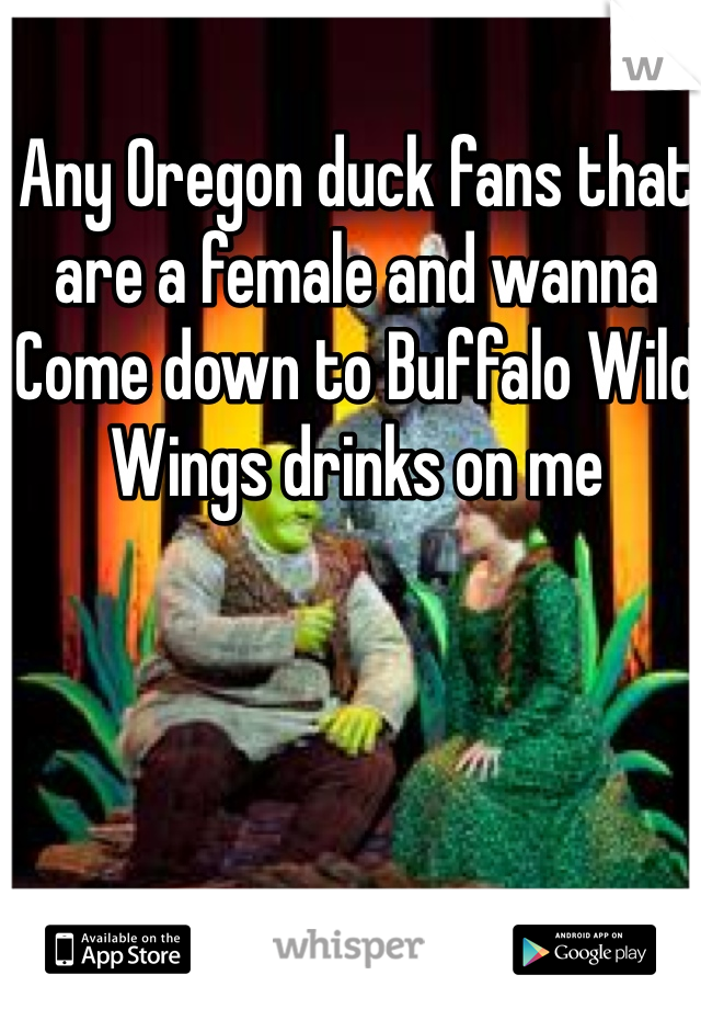 Any Oregon duck fans that are a female and wanna Come down to Buffalo Wild Wings drinks on me
