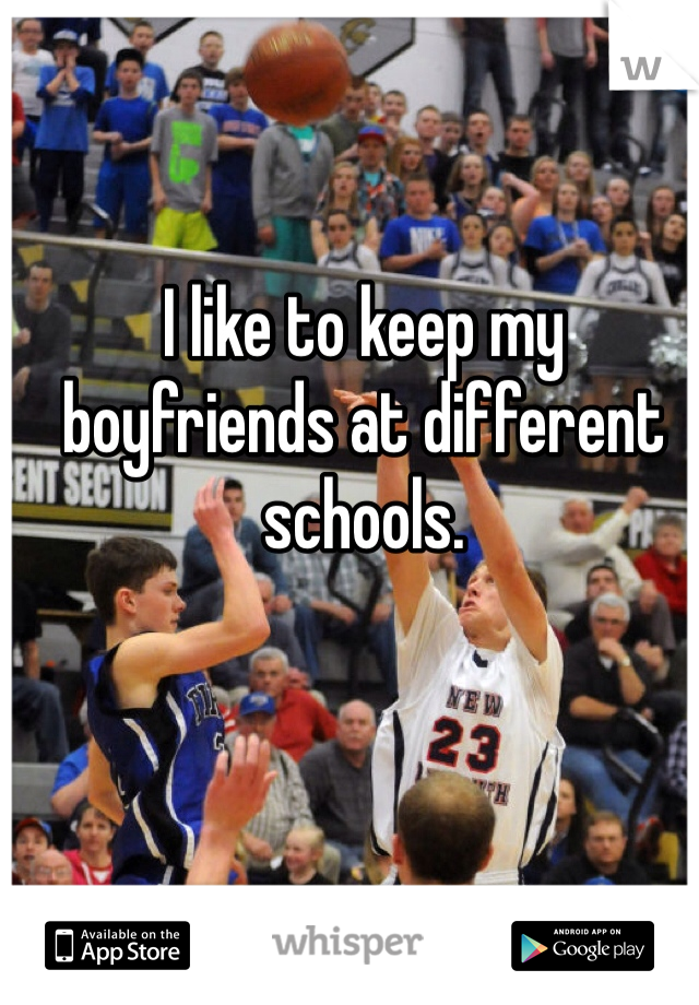 I like to keep my boyfriends at different schools.