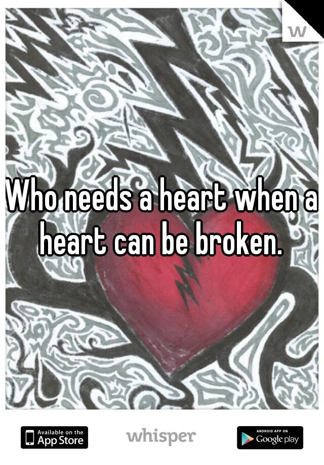 Who needs a heart when a heart can be broken.
