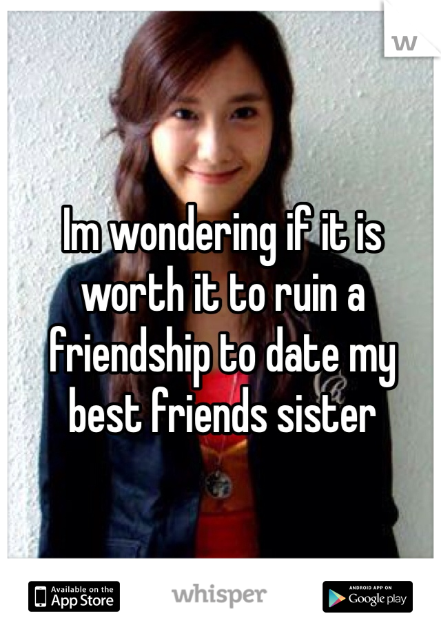 Im wondering if it is worth it to ruin a friendship to date my best friends sister