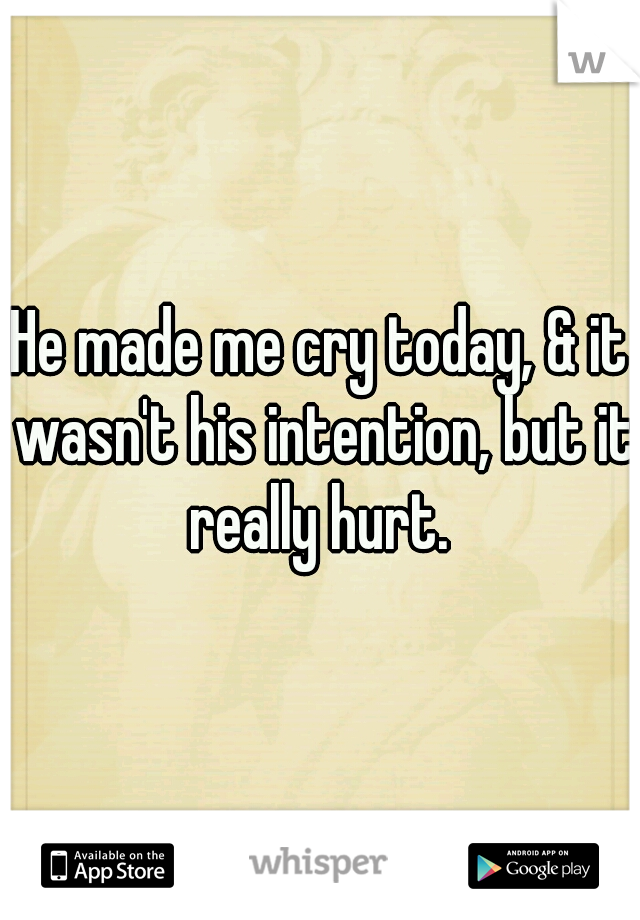 He made me cry today, & it wasn't his intention, but it really hurt.