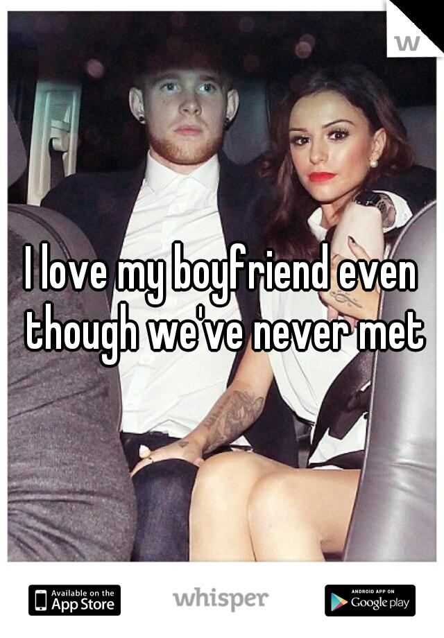 I love my boyfriend even though we've never met