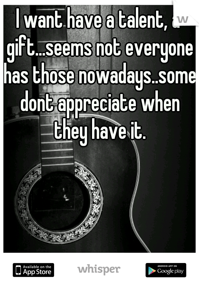 I want have a talent, a gift...seems not everyone has those nowadays..some dont appreciate when they have it.