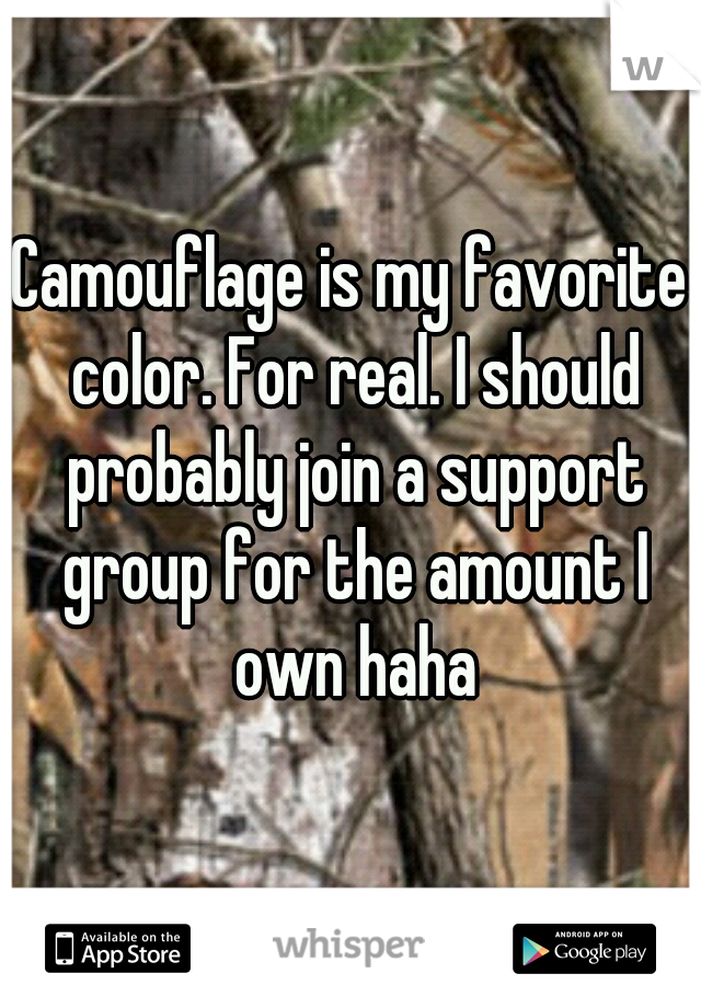 Camouflage is my favorite color. For real. I should probably join a support group for the amount I own haha