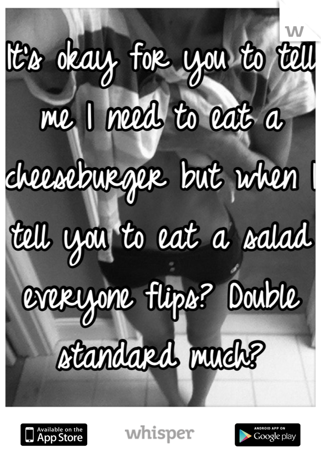 It's okay for you to tell me I need to eat a cheeseburger but when I tell you to eat a salad everyone flips? Double standard much?