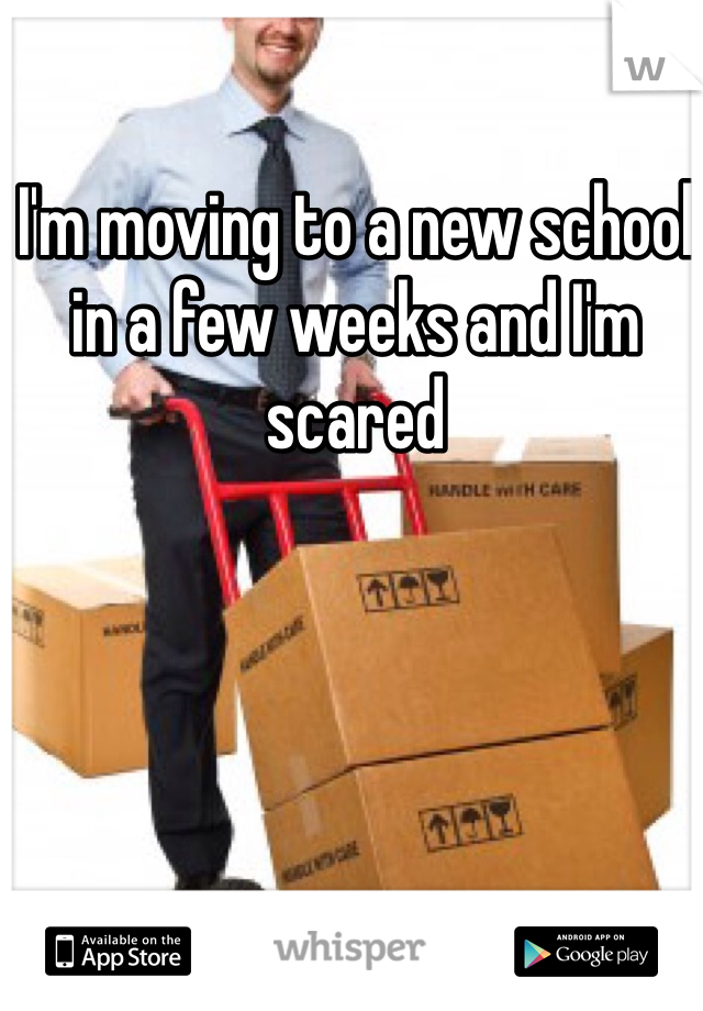 I'm moving to a new school in a few weeks and I'm scared