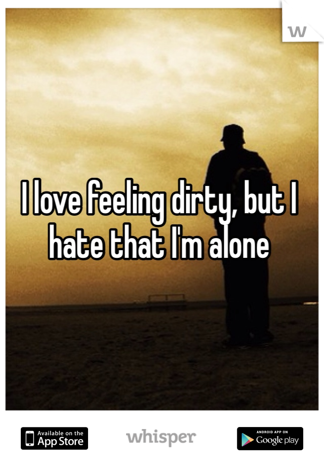 I love feeling dirty, but I hate that I'm alone
