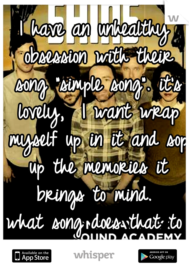 """I have an unhealthy obsession with their song """"simple song"""". it's lovely,  I want wrap myself up in it and sop up the memories it brings to mind.  what song does that to you?"""