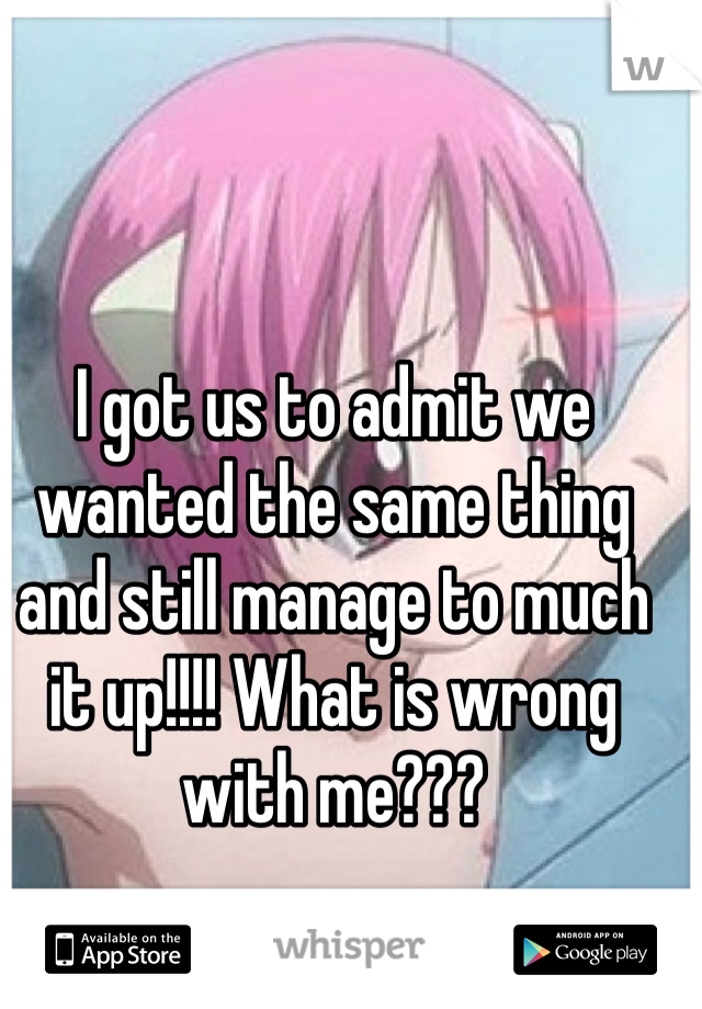 I got us to admit we wanted the same thing and still manage to much it up!!!! What is wrong with me???