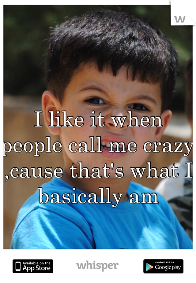I like it when people call me crazy ,cause that's what I basically am