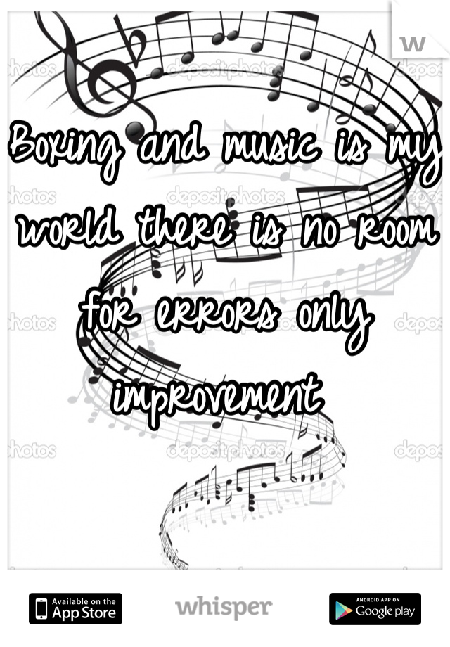 Boxing and music is my world there is no room for errors only improvement