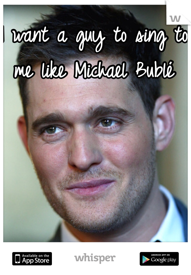 I want a guy to sing to me like Michael Bublé