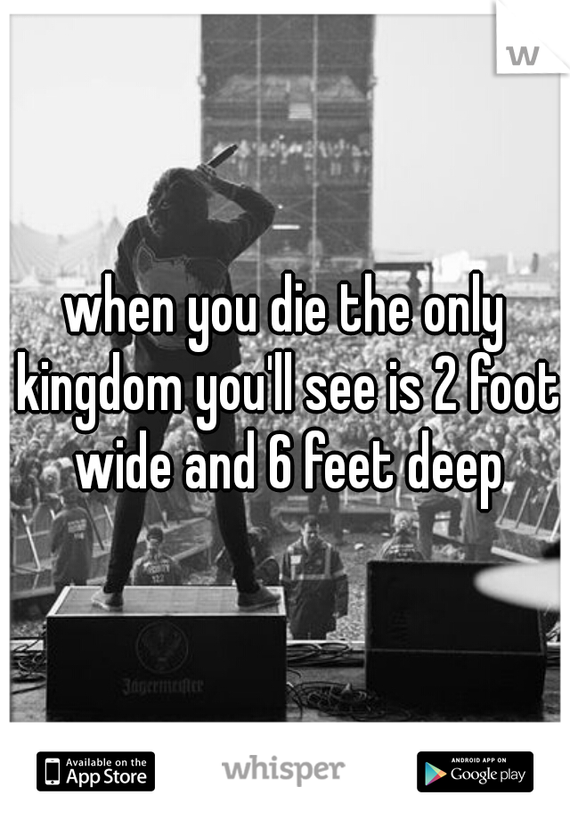 when you die the only kingdom you'll see is 2 foot wide and 6 feet deep