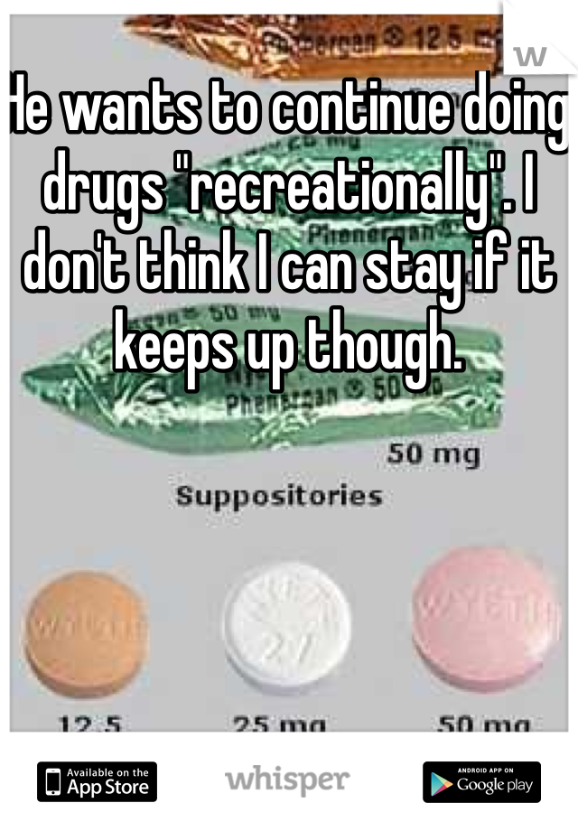 """He wants to continue doing drugs """"recreationally"""". I don't think I can stay if it keeps up though."""