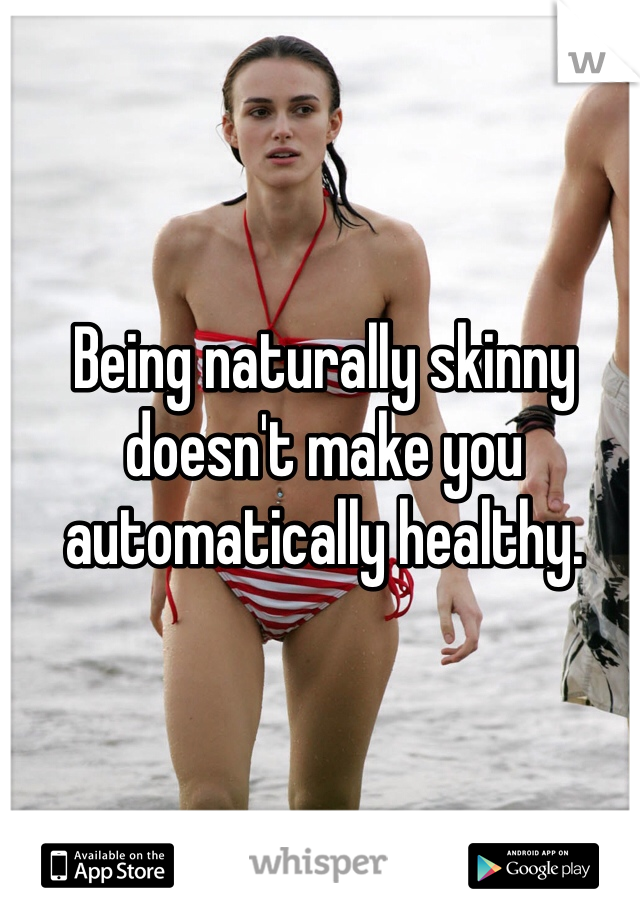 Being naturally skinny doesn't make you automatically healthy.