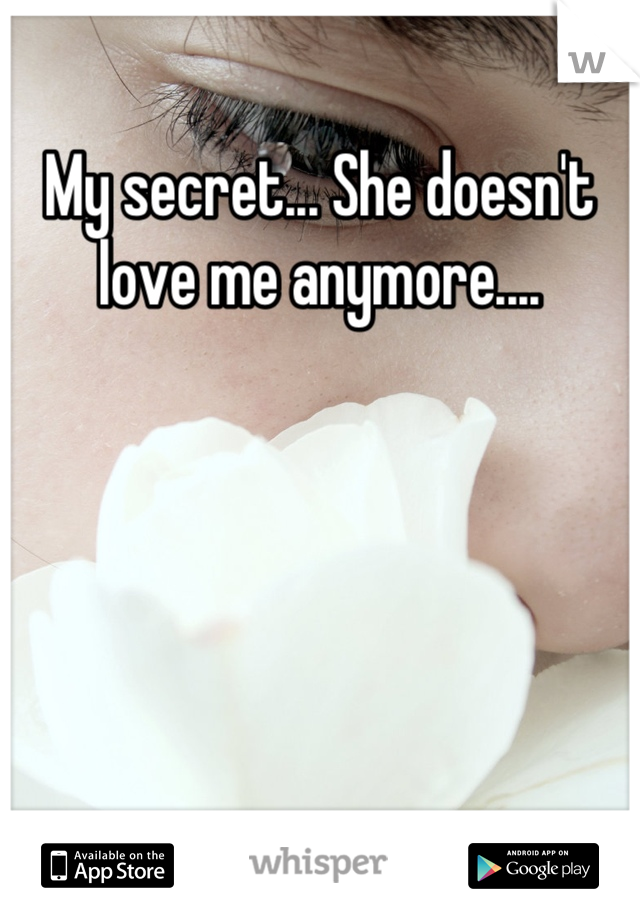 My secret... She doesn't love me anymore....