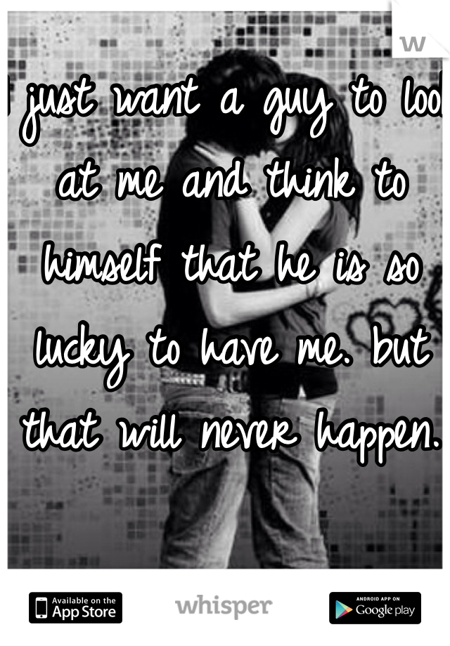 I just want a guy to look at me and think to himself that he is so lucky to have me. but that will never happen.