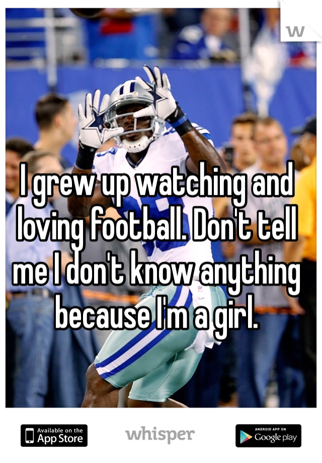 I grew up watching and loving football. Don't tell me I don't know anything because I'm a girl.