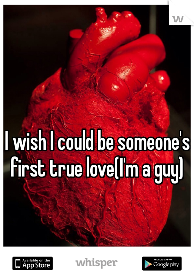 I wish I could be someone's first true love(I'm a guy)