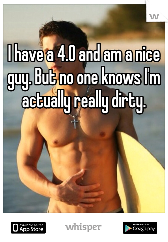 I have a 4.0 and am a nice guy. But no one knows I'm actually really dirty.