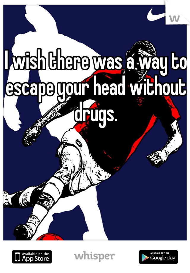 I wish there was a way to escape your head without drugs.