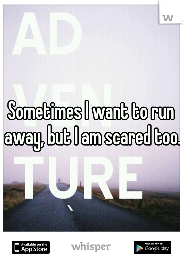 Sometimes I want to run away, but I am scared too.