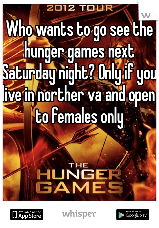 Who wants to go see the hunger games next Saturday night? Only if you live in norther va and open to females only