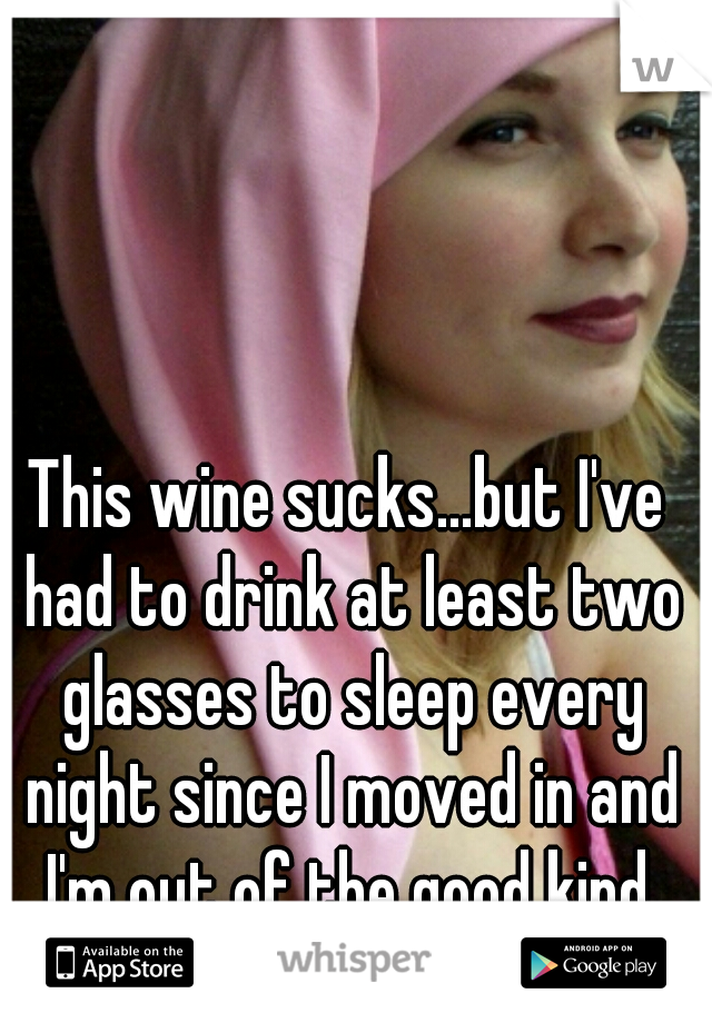 This wine sucks...but I've had to drink at least two glasses to sleep every night since I moved in and I'm out of the good kind.