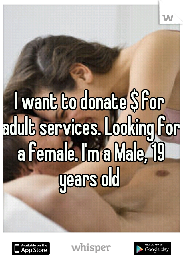 I want to donate $ for adult services. Looking for a female. I'm a Male, 19 years old